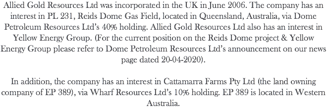 Allied Gold Resources Plc was incorporated in the UK in June 2006. The company has an interest in Yellow Energy Group, which is actively engaged in mineral exploration in Western Australia. The company is also participating in the Reids Dome (PL231) Gas Field Project in Queensland.