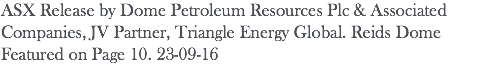 ASX Release by Dome Petroleum Resources Plc & Associated Companies, JV Partner, Triangle Energy Global. Reids Dome Featured on Page 10. 23-09-16
